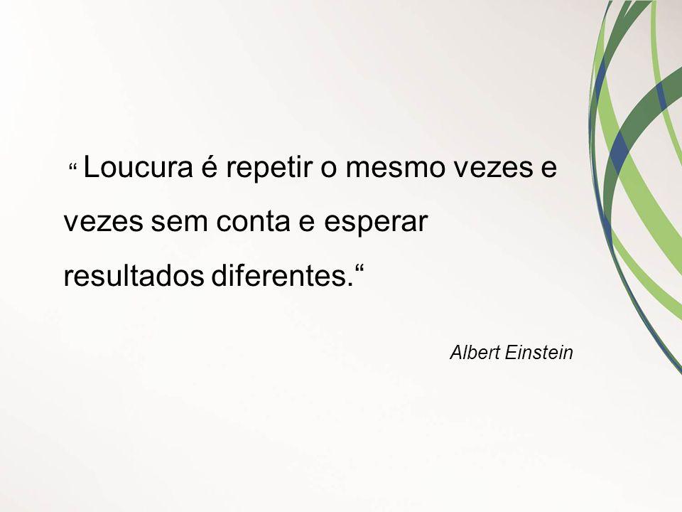 """"""" Loucura é repetir o mesmo vezes e vezes sem conta e esperar resultados diferentes."""" Albert Einstein"""