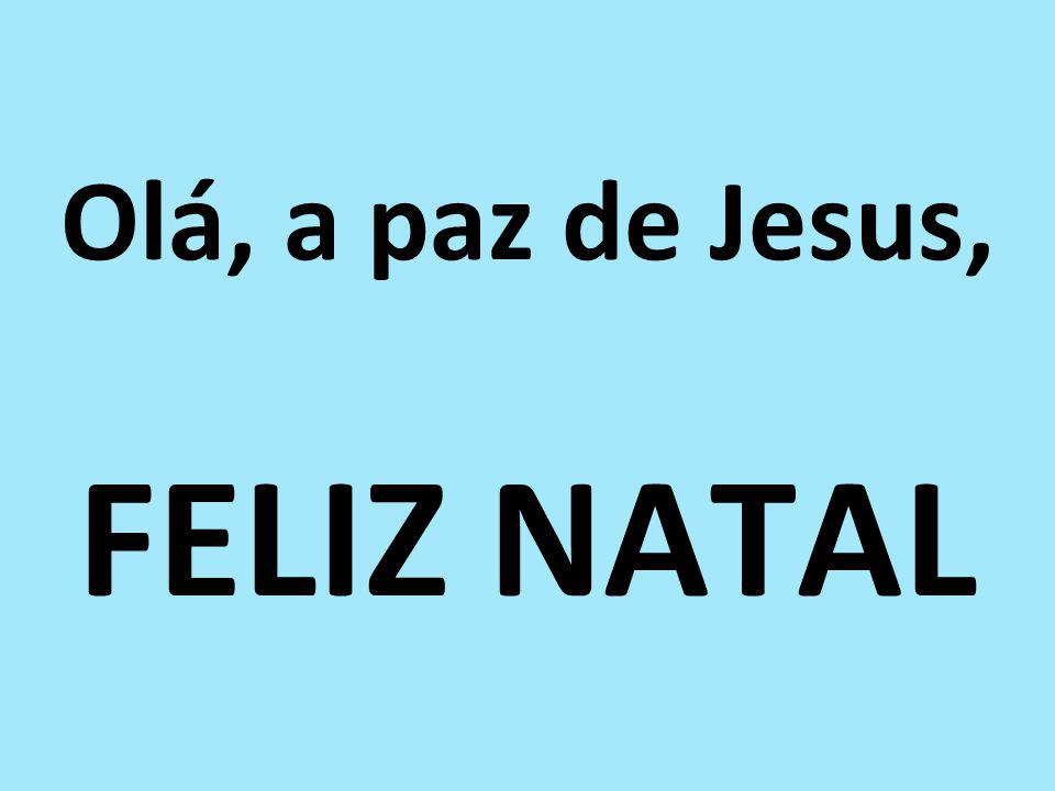 Olá, a paz de Jesus, FELIZ NATAL