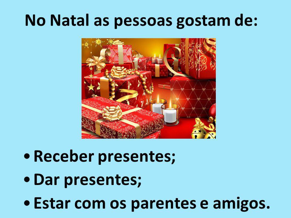 No Natal as pessoas gostam de: Receber presentes; Dar presentes; Estar com os parentes e amigos.