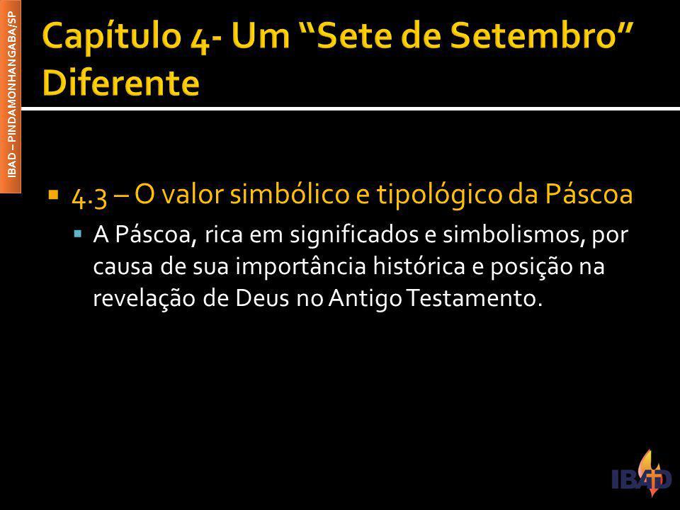 IBAD – PINDAMONHANGABA/SP  4.3 – O valor simbólico e tipológico da Páscoa  A Páscoa, rica em significados e simbolismos, por causa de sua importância histórica e posição na revelação de Deus no Antigo Testamento.
