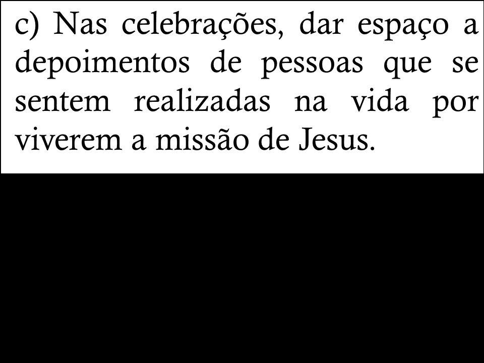 c) Nas celebrações, dar espaço a depoimentos de pessoas que se sentem realizadas na vida por viverem a missão de Jesus.