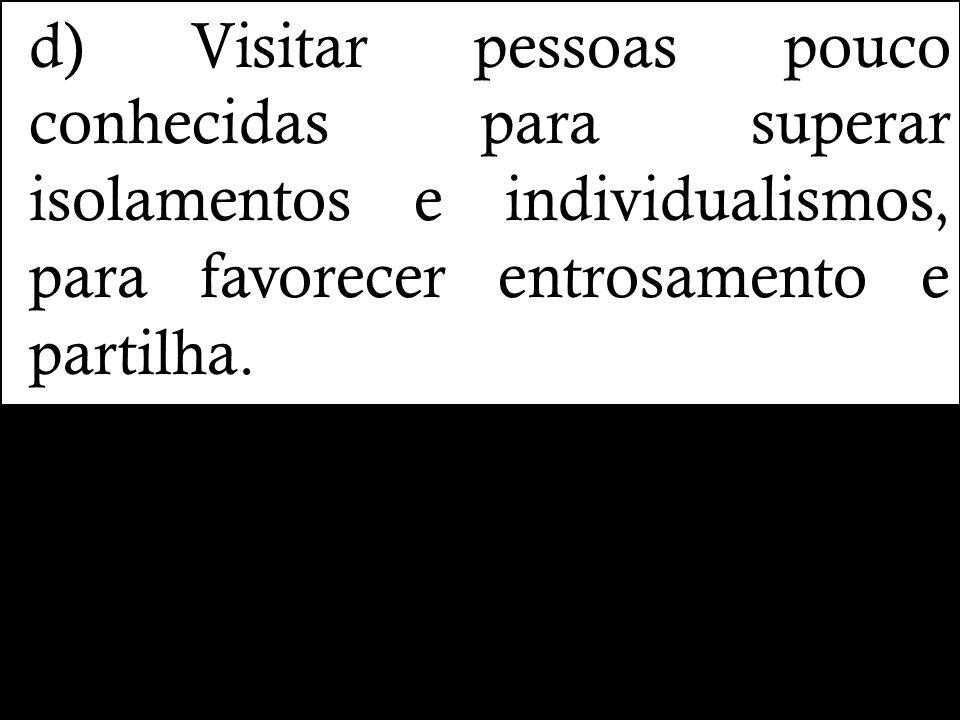 d) Visitar pessoas pouco conhecidas para superar isolamentos e individualismos, para favorecer entrosamento e partilha.
