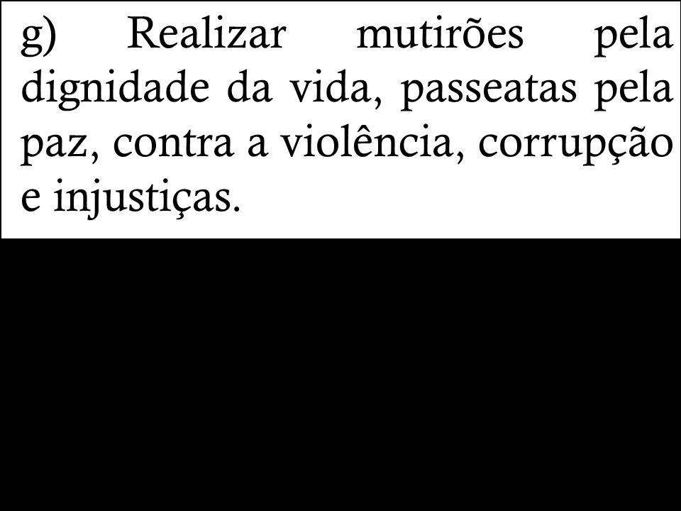 g) Realizar mutirões pela dignidade da vida, passeatas pela paz, contra a violência, corrupção e injustiças.