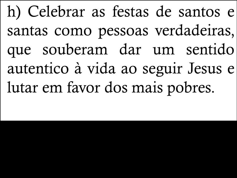 h) Celebrar as festas de santos e santas como pessoas verdadeiras, que souberam dar um sentido autentico à vida ao seguir Jesus e lutar em favor dos mais pobres.