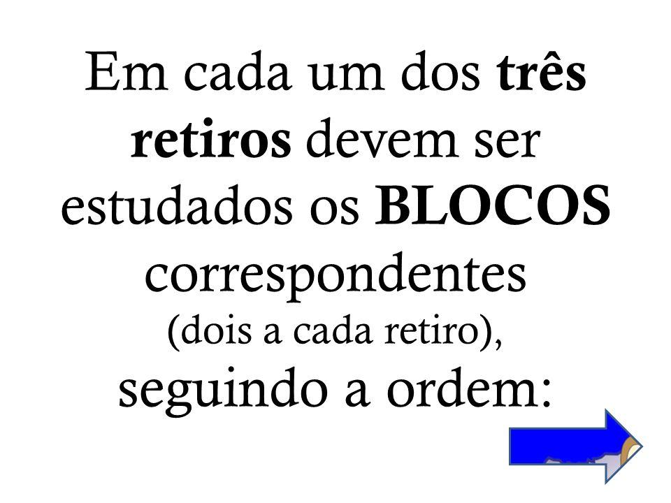 Em cada um dos três retiros devem ser estudados os BLOCOS correspondentes (dois a cada retiro), seguindo a ordem: