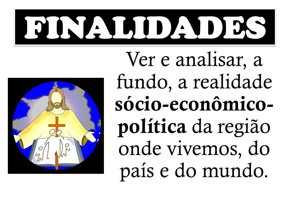 FINALIDADES Ver e analisar, a fundo, a realidade sócio-econômico- política da região onde vivemos, do país e do mundo.