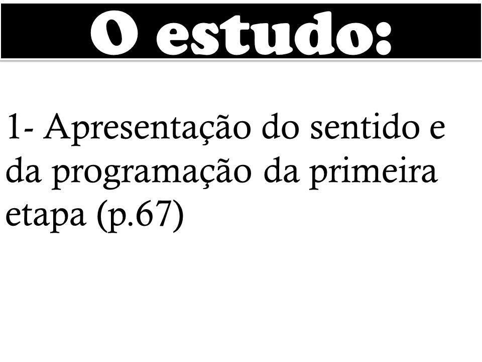 O estudo: 1- Apresentação do sentido e da programação da primeira etapa (p.67)
