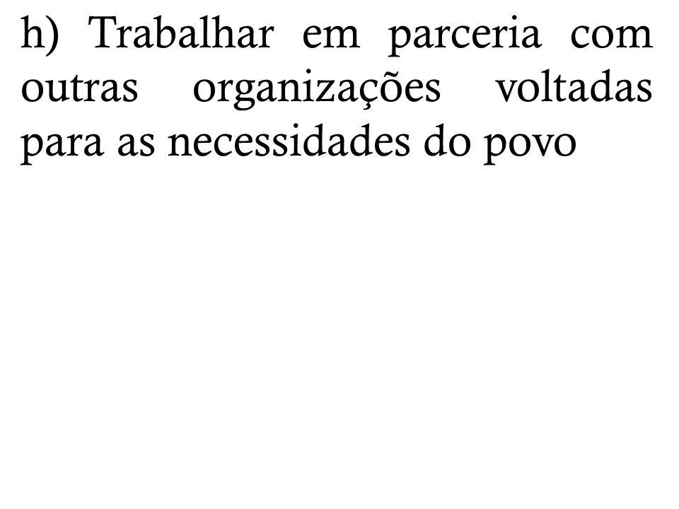 h) Trabalhar em parceria com outras organizações voltadas para as necessidades do povo