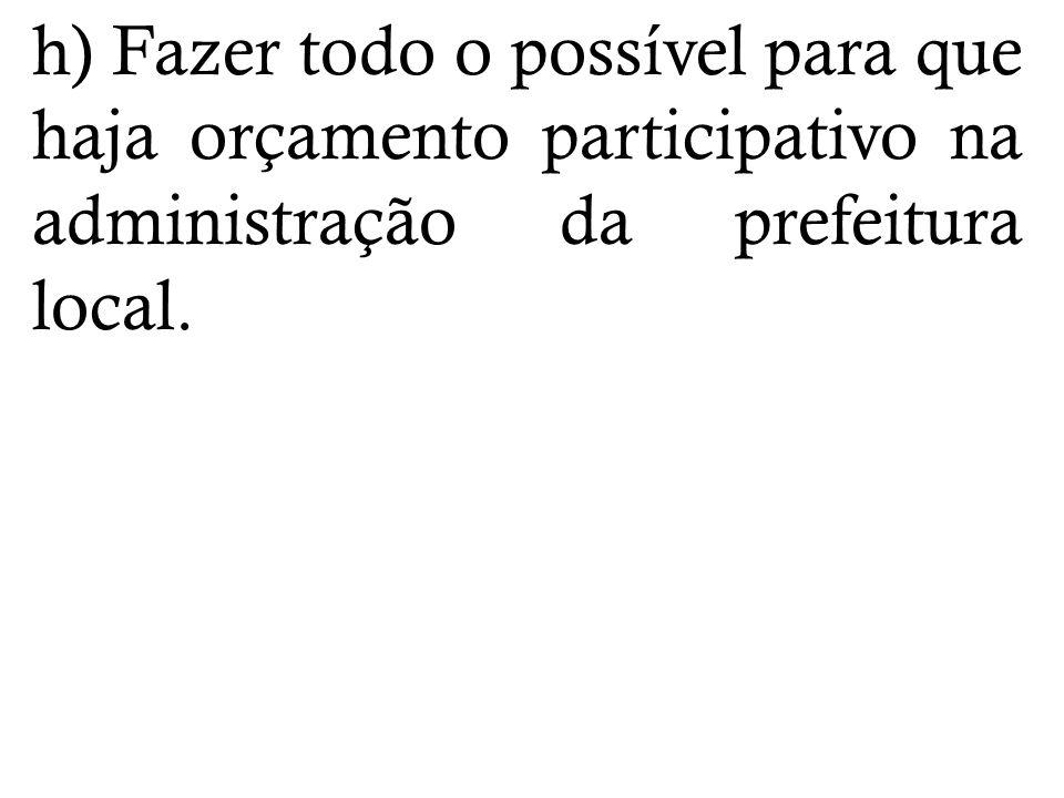 h) Fazer todo o possível para que haja orçamento participativo na administração da prefeitura local.