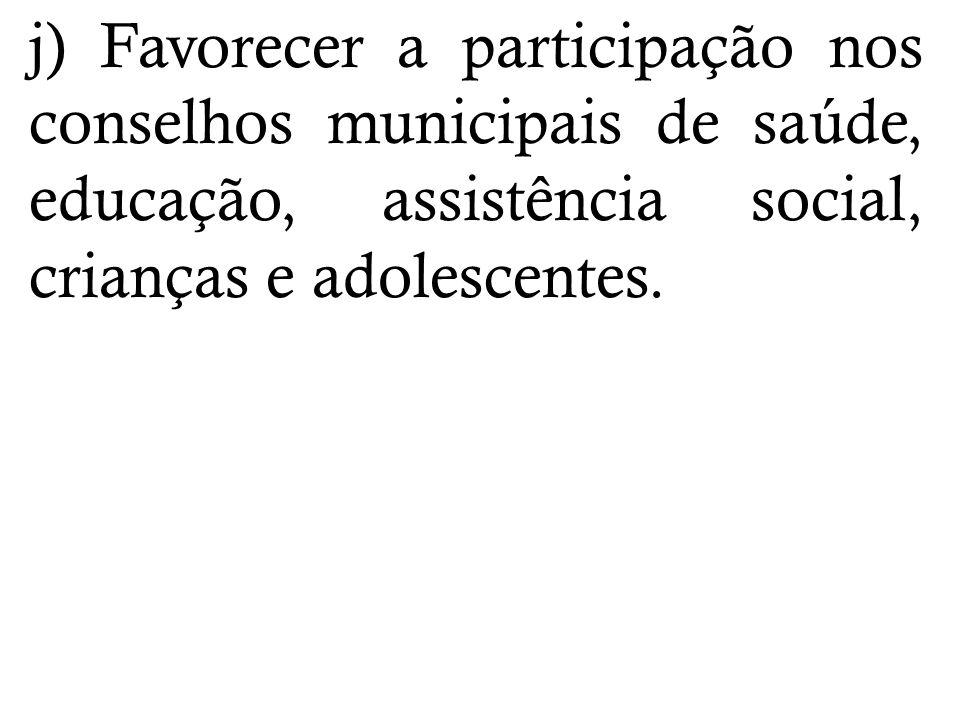 j) Favorecer a participação nos conselhos municipais de saúde, educação, assistência social, crianças e adolescentes.