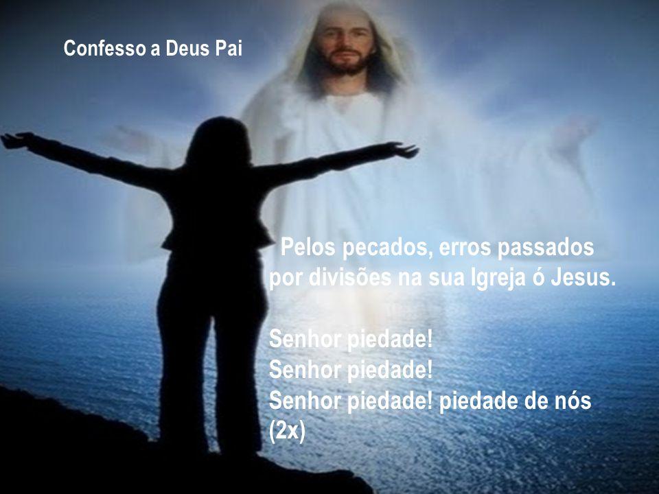 Pelos pecados, erros passados por divisões na sua Igreja ó Jesus. Senhor piedade! Senhor piedade! Senhor piedade! piedade de nós (2x) Confesso a Deus