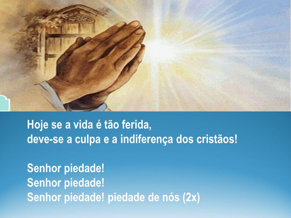 Hoje se a vida é tão ferida, deve-se a culpa e a indiferença dos cristãos! Senhor piedade! Senhor piedade! Senhor piedade! piedade de nós (2x)