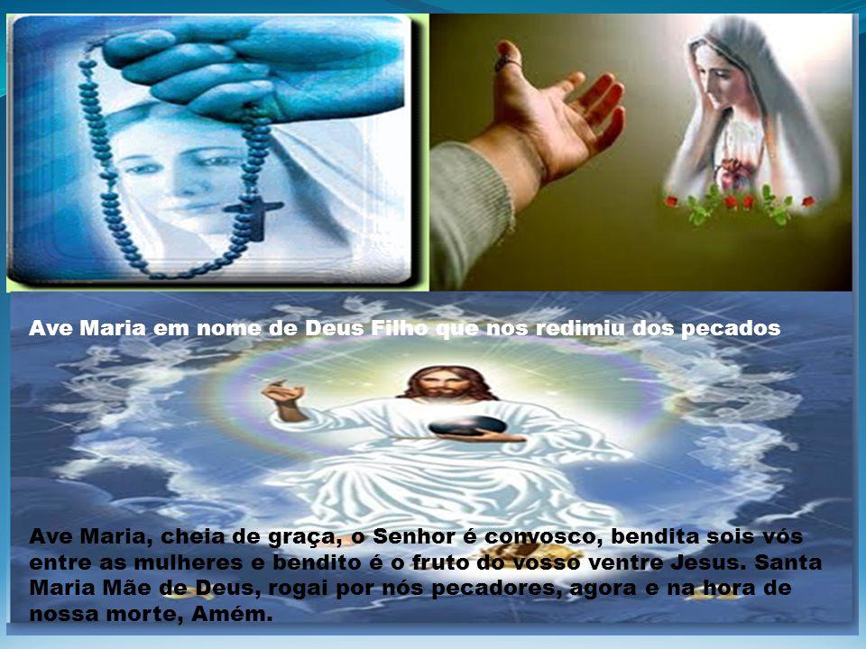 Ave Maria em nome de Deus Filho que nos redimiu dos pecados Ave Maria, cheia de graça, o Senhor é convosco, bendita sois vós entre as mulheres e bendito é o fruto do vosso ventre Jesus.
