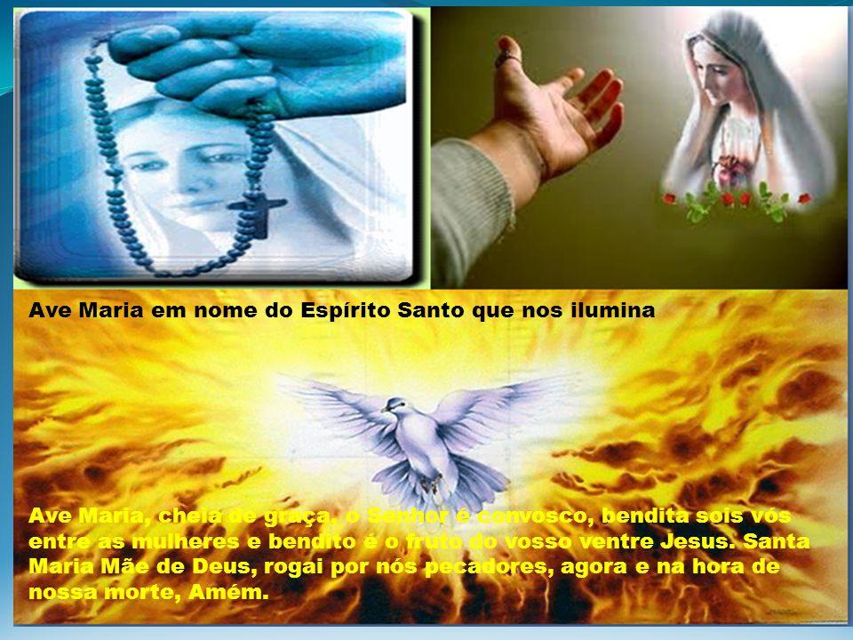Ave Maria em nome do Espírito Santo que nos ilumina Ave Maria, cheia de graça, o Senhor é convosco, bendita sois vós entre as mulheres e bendito é o f