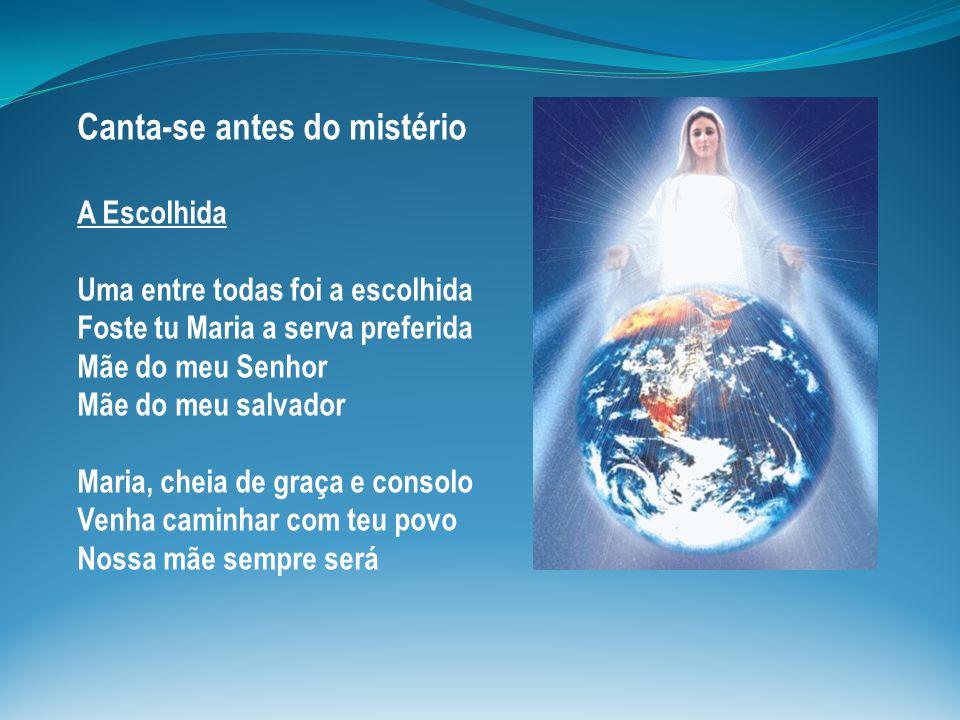 Canta-se antes do mistério A Escolhida Uma entre todas foi a escolhida Foste tu Maria a serva preferida Mãe do meu Senhor Mãe do meu salvador Maria, cheia de graça e consolo Venha caminhar com teu povo Nossa mãe sempre será