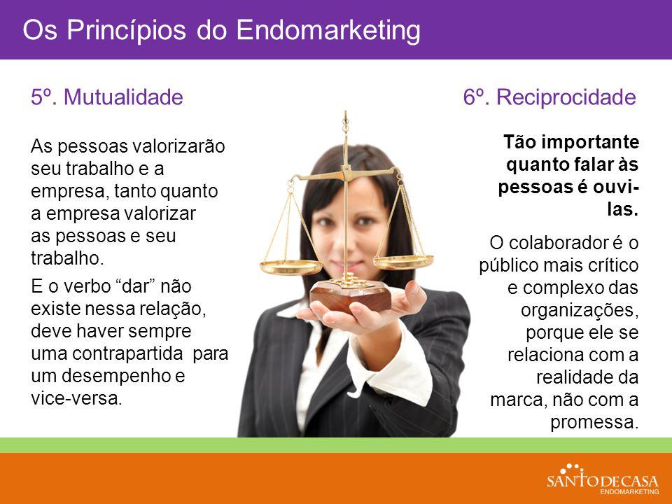 Os Princípios do Endomarketing 5º. Mutualidade6º. Reciprocidade Tão importante quanto falar às pessoas é ouvi- las. O colaborador é o público mais crí