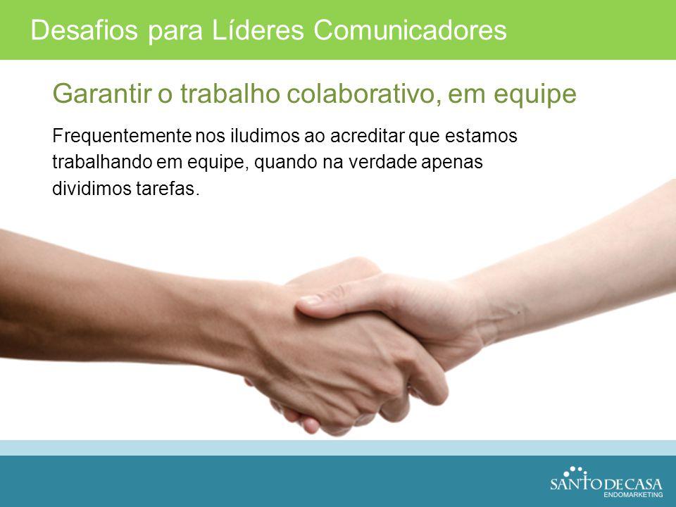 Desafios para Líderes Comunicadores Garantir o trabalho colaborativo, em equipe Frequentemente nos iludimos ao acreditar que estamos trabalhando em eq