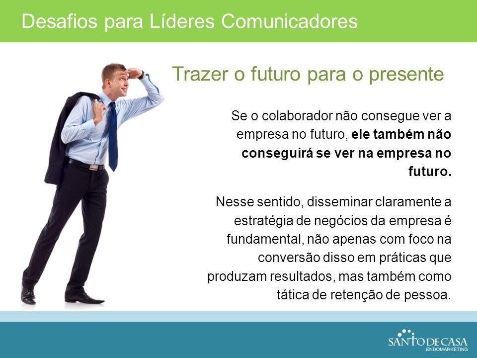 Desafios para Líderes Comunicadores Trazer o futuro para o presente Se o colaborador não consegue ver a empresa no futuro, ele também não conseguirá s