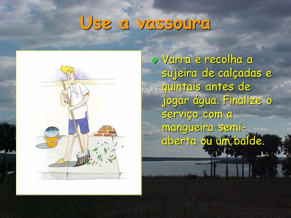 Use a vassoura  Varra e recolha a sujeira de calçadas e quintais antes de jogar água. Finalize o serviço com a mangueira semi- aberta ou um balde.