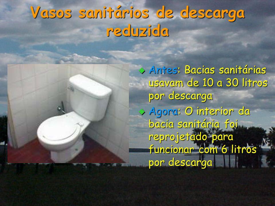 Vasos sanitários de descarga reduzida  Antes: Bacias sanitárias usavam de 10 a 30 litros por descarga  Agora: O interior da bacia sanitária foi repr