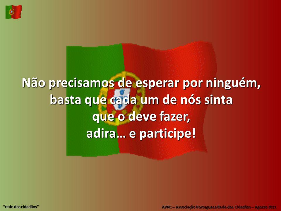 APRC – Associação Portuguesa Rede dos Cidadãos – Agosto 2011 rede dos cidadãos Não precisamos de esperar por ninguém, basta que cada um de nós sinta que o deve fazer, adira… e participe!