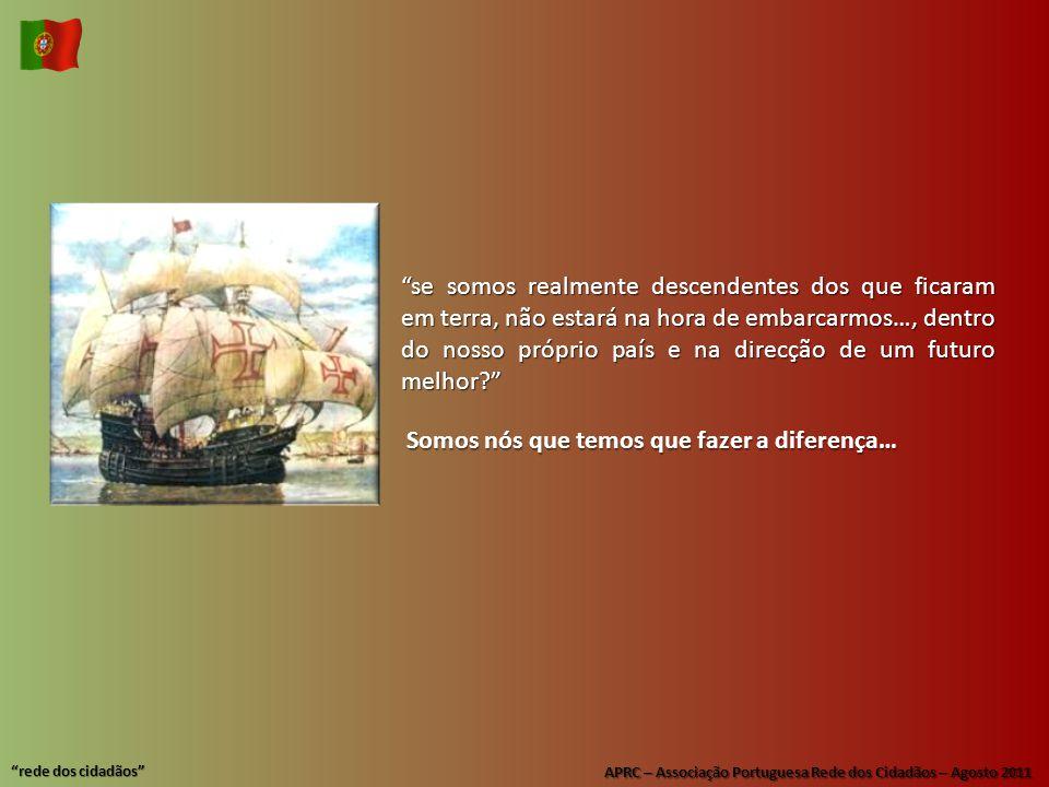 APRC – Associação Portuguesa Rede dos Cidadãos – Agosto 2011 rede dos cidadãos se somos realmente descendentes dos que ficaram em terra, não estará na hora de embarcarmos…, dentro do nosso próprio país e na direcção de um futuro melhor Somos nós que temos que fazer a diferença…