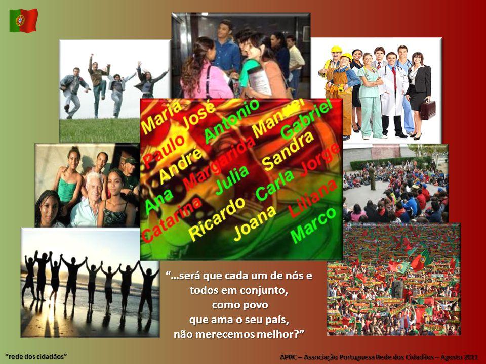 APRC – Associação Portuguesa Rede dos Cidadãos – Agosto 2011 rede dos cidadãos …será que cada um de nós e todos em conjunto, como povo como povo que ama o seu país, não merecemos melhor