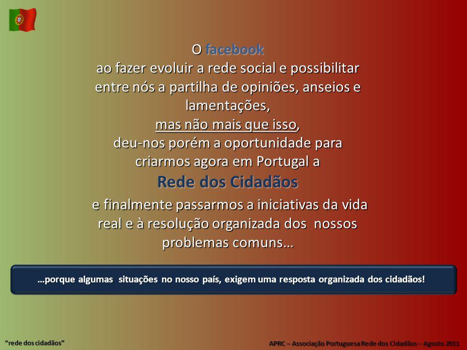APRC – Associação Portuguesa Rede dos Cidadãos – Agosto 2011 rede dos cidadãos Ofacebook ao fazer evoluir a rede social e possibilitar entre nós a partilha de opiniões, anseios e lamentações, mas não mais que isso, deu-nos porém a oportunidade para criarmos agora em Portugal a Rede dos Cidadãos e finalmente passarmos a iniciativas da vida real e à resolução organizada dos nossos problemas comuns… …porque algumas situações no nosso país, exigem uma resposta organizada dos cidadãos!