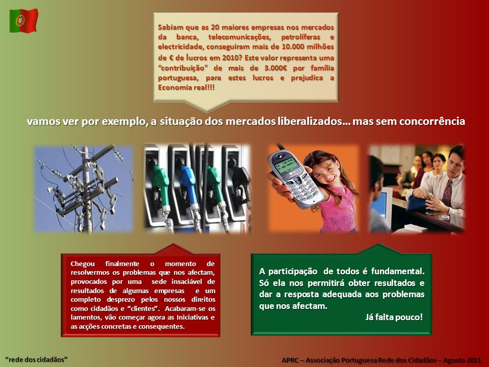 APRC – Associação Portuguesa Rede dos Cidadãos – Agosto 2011 rede dos cidadãos vamos ver por exemplo, a situação dos mercados liberalizados… mas sem concorrência Sabiam que as 20 maiores empresas nos mercados da banca, telecomunicações, petrolíferas e electricidade, conseguiram mais de 10.000 milhões de € de l ucros em 2010.