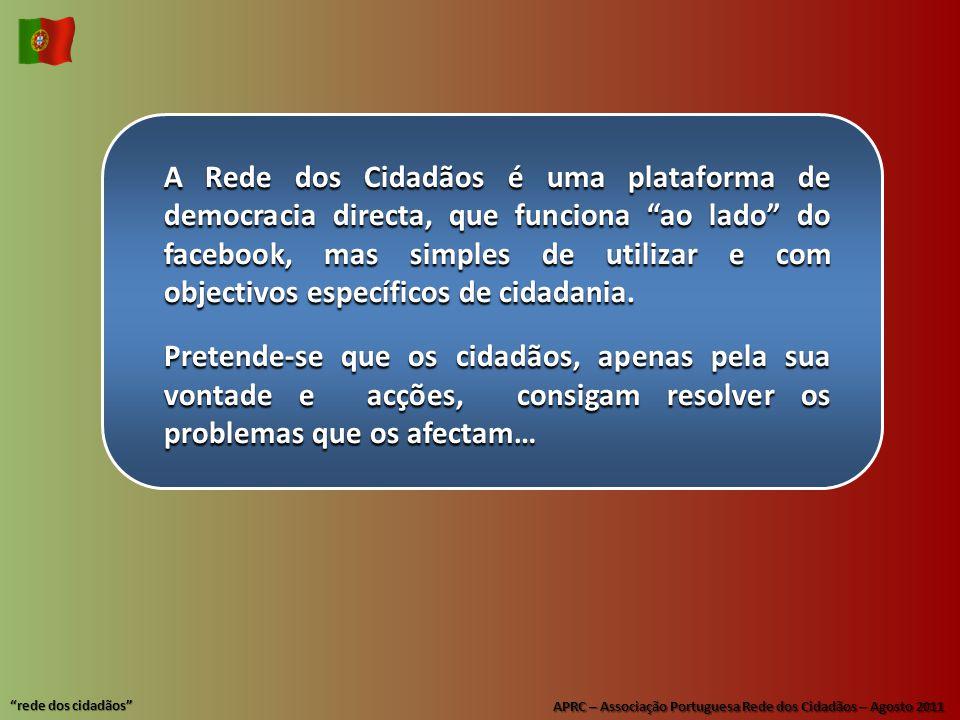 APRC – Associação Portuguesa Rede dos Cidadãos – Agosto 2011 rede dos cidadãos A Rede dos Cidadãos é uma plataforma de democracia directa, que funciona ao lado do facebook, mas simples de utilizar e com objectivos específicos de cidadania.