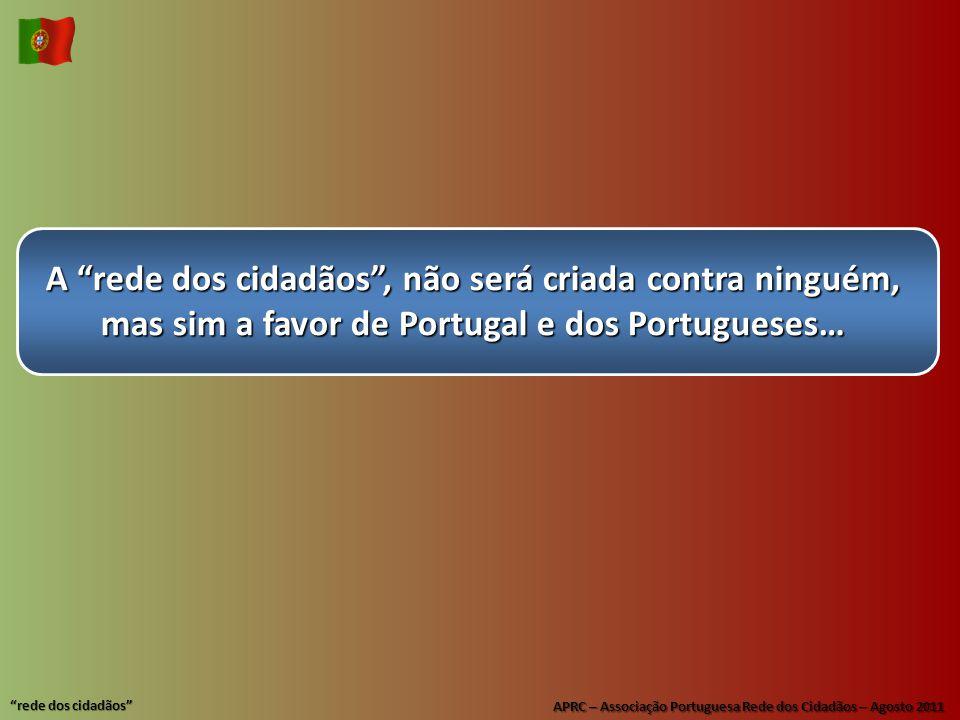 APRC – Associação Portuguesa Rede dos Cidadãos – Agosto 2011 rede dos cidadãos A rede dos cidadãos , não será criada contra ninguém, mas sim a favor de Portugal e dos Portugueses…