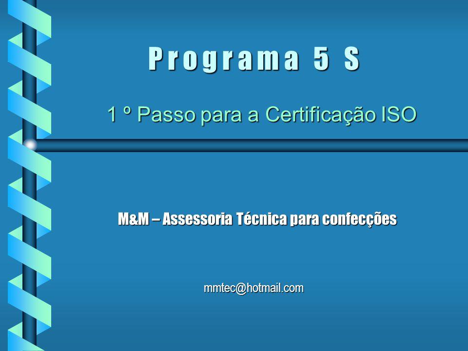 P r o g r a m a 5 S M&M – Assessoria Técnica para confecções mmtec@hotmail.com 1 º Passo para a Certificação ISO