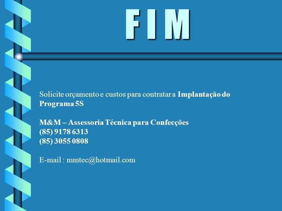 F I M Solicite orçamento e custos para contratar a Implantação do Programa 5S M&M – Assessoria Técnica para Confecções (85) 9178 6313 (85) 3055 0808 E