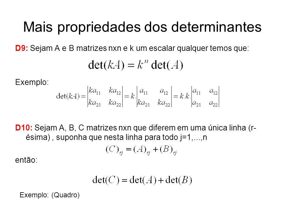 Mais propriedades dos determinantes D9: Sejam A e B matrizes nxn e k um escalar qualquer temos que: Exemplo: D10: Sejam A, B, C matrizes nxn que difer