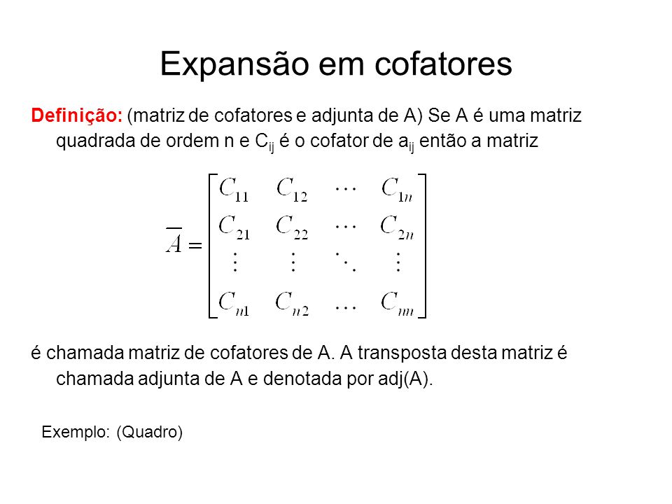 Expansão em cofatores Definição: (matriz de cofatores e adjunta de A) Se A é uma matriz quadrada de ordem n e C ij é o cofator de a ij então a matriz