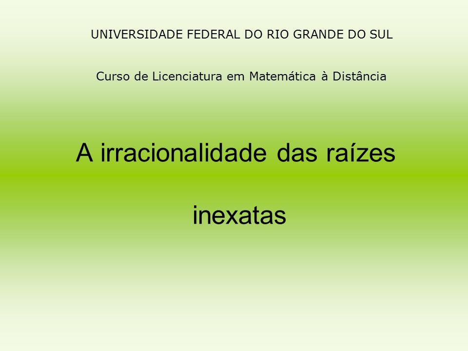 UNIVERSIDADE FEDERAL DO RIO GRANDE DO SUL Curso de Licenciatura em Matemática à Distância A irracionalidade das raízes inexatas