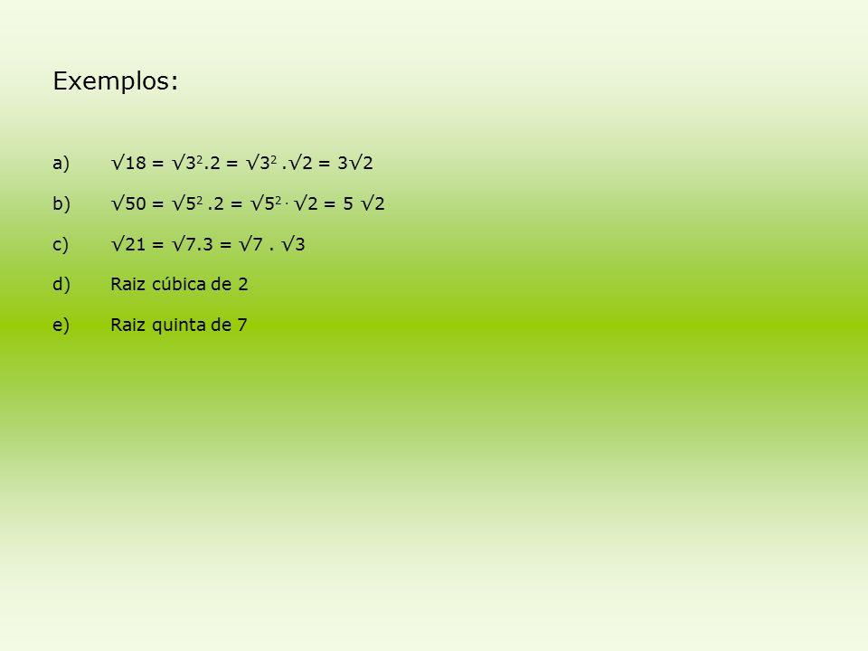 Exemplos: a)√18 = √3 2.2 = √3 2.√2 = 3√2 b)√50 = √5 2.2 = √5 2. √2 = 5 √2 c)√21 = √7.3 = √7. √3 d)Raiz cúbica de 2 e)Raiz quinta de 7