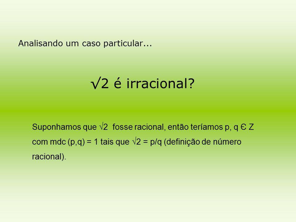 Analisando um caso particular... √2 é irracional? Suponhamos que √2 fosse racional, então teríamos p, q Є Z com mdc (p,q) = 1 tais que √2 = p/q (defin
