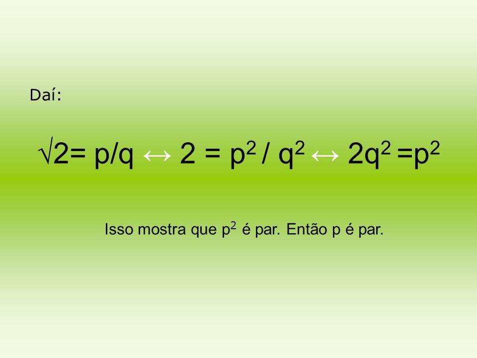 Daí: √2= p/q ↔ 2 = p 2 / q 2 ↔ 2q 2 =p 2 Isso mostra que p 2 é par. Então p é par.