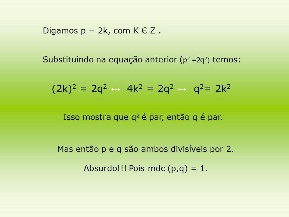 Digamos p = 2k, com K Є Z. Substituindo na equação anterior ( p 2 =2q 2 ) temos: (2k) 2 = 2q 2 ↔ 4k 2 = 2q 2 ↔ q 2 = 2k 2 Mas então p e q são ambos di