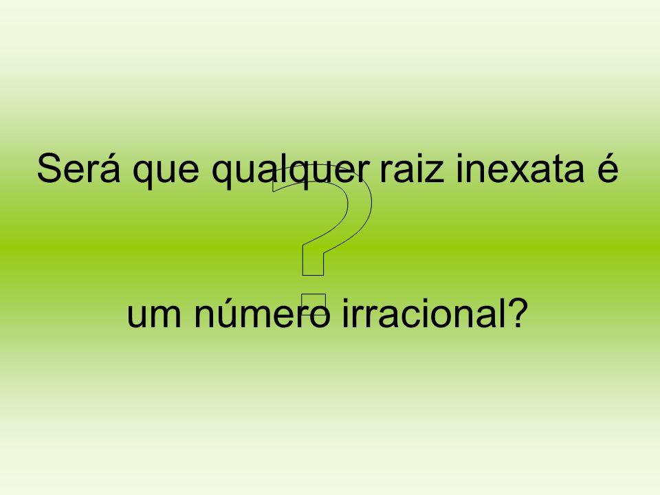 Será que qualquer raiz inexata é um número irracional?