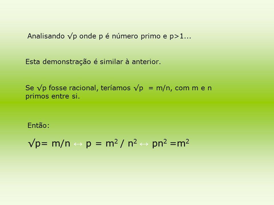 Esta demonstração é similar à anterior. Analisando √p onde p é número primo e p>1... Se √p fosse racional, teríamos √p = m/n, com m e n primos entre s