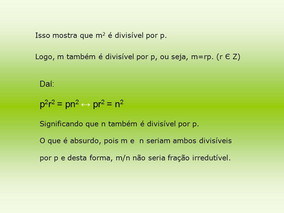 Isso mostra que m 2 é divisível por p. Logo, m também é divisível por p, ou seja, m=rp. (r Є Z) Daí: p 2 r 2 = pn 2 ↔ pr 2 = n 2 Significando que n ta