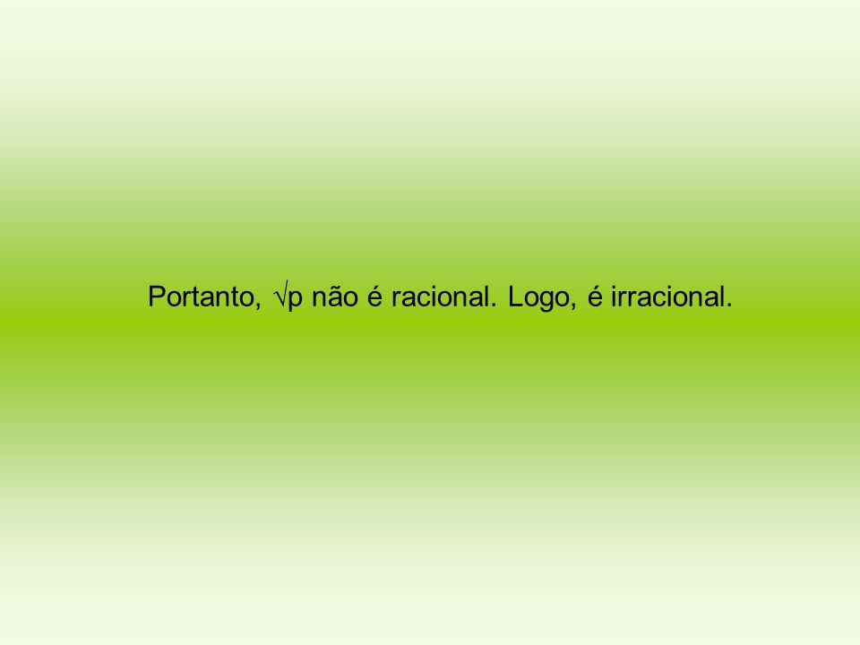 Portanto, √p não é racional. Logo, é irracional.