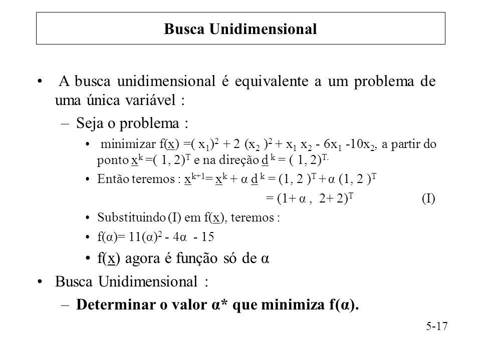 A busca unidimensional é equivalente a um problema de uma única variável : –Seja o problema : minimizar f(x) =( x 1 ) 2 + 2 (x 2 ) 2 + x 1 x 2 - 6x 1 -10x 2, a partir do ponto x k =( 1, 2) T e na direção d k = ( 1, 2) T.
