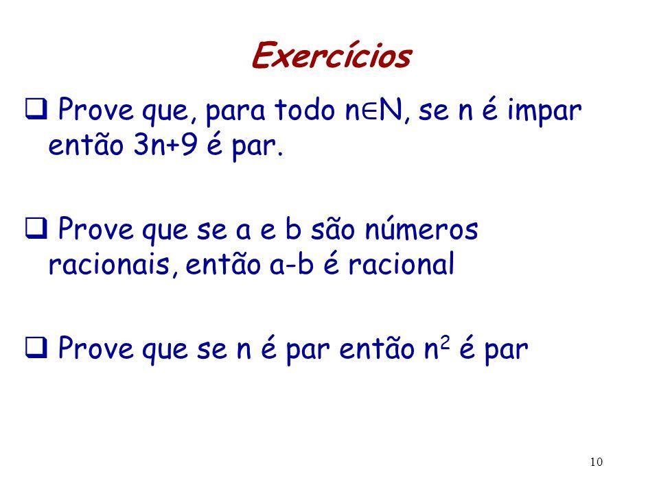 10 Exercícios  Prove que, para todo n ∈ N, se n é impar então 3n+9 é par.  Prove que se a e b são números racionais, então a-b é racional  Prove qu