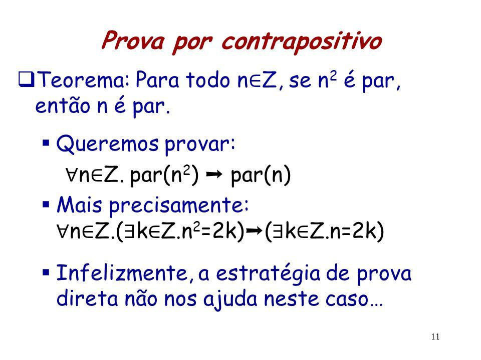 11 Prova por contrapositivo  Teorema: Para todo n ∈ Z, se n 2 é par, então n é par.  Queremos provar: ∀ n ∈ Z. par(n 2 ) ➝ par(n)  Mais precisament