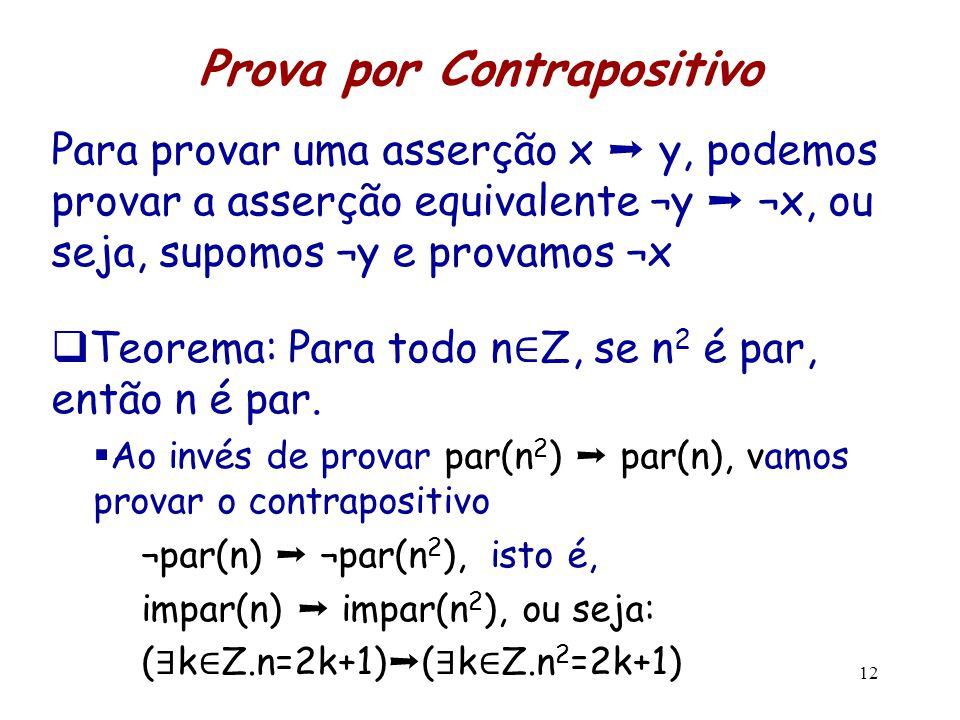 12 Prova por Contrapositivo Para provar uma asserção x ➝ y, podemos provar a asserção equivalente ¬y ➝ ¬x, ou seja, supomos ¬y e provamos ¬x  Teorema