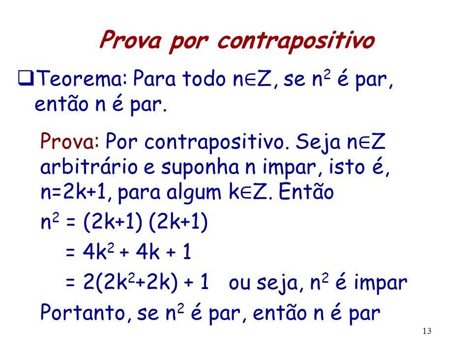 13 Prova por contrapositivo  Teorema: Para todo n ∈ Z, se n 2 é par, então n é par. Prova: Por contrapositivo. Seja n ∈ Z arbitrário e suponha n impa