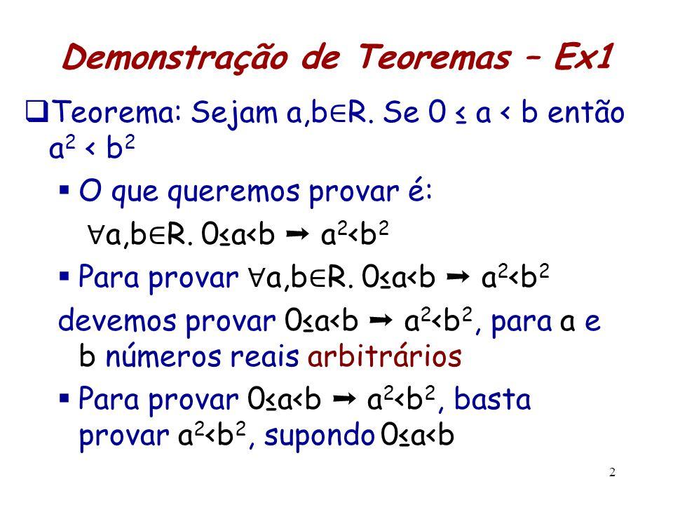 2 Demonstração de Teoremas – Ex1  Teorema: Sejam a,b ∈ R. Se 0 ≤ a < b então a 2 < b 2  O que queremos provar é: ∀ a,b ∈ R. 0≤a<b ➝ a 2 <b 2  Para